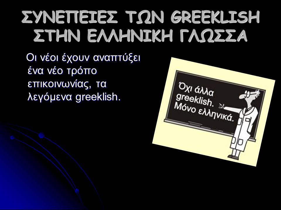 ΣΥΝΕΠΕΙΕΣ ΤΩΝ GREEKLISH ΣΤΗΝ ΕΛΛΗΝΙΚΗ ΓΛΩΣΣΑ Oι νέοι έχουν αναπτύξει ένα νέο τρόπο επικοινωνίας, τα λεγόμενα greeklish.