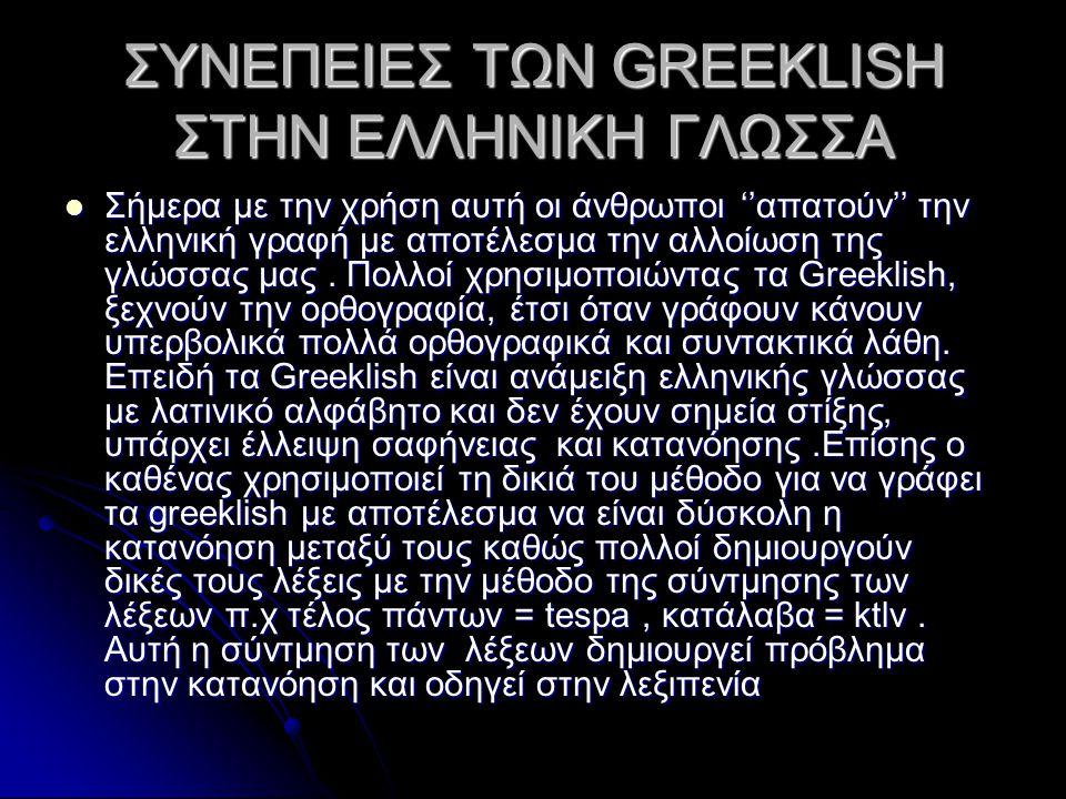 ΣΥΝΕΠΕΙΕΣ ΤΩΝ GREEKLISH ΣΤΗΝ ΕΛΛΗΝΙΚΗ ΓΛΩΣΣΑ Σήμερα με την χρήση αυτή οι άνθρωποι ''απατούν'' την ελληνική γραφή με αποτέλεσμα την αλλοίωση της γλώσσας μας.
