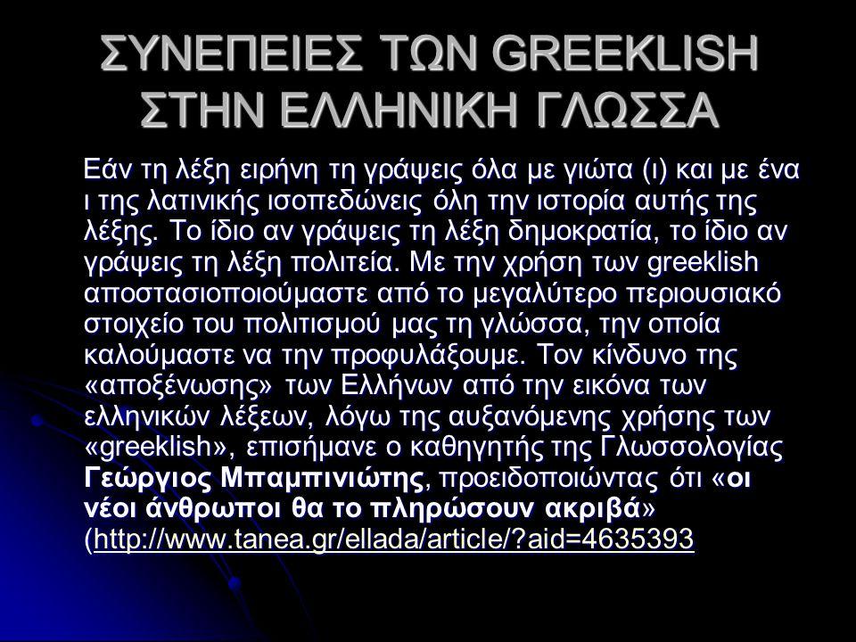 ΣΥΝΕΠΕΙΕΣ ΤΩΝ GREEKLISH ΣΤΗΝ ΕΛΛΗΝΙΚΗ ΓΛΩΣΣΑ Εάν τη λέξη ειρήνη τη γράψεις όλα με γιώτα (ι) και με ένα ι της λατινικής ισοπεδώνεις όλη την ιστορία αυτής της λέξης.