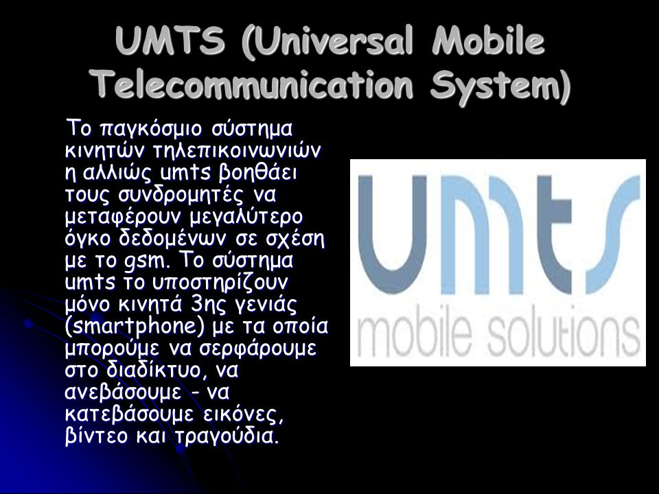 UMTS (Universal Mobile Telecommunication System) Το παγκόσμιο σύστημα κινητών τηλεπικοινωνιών η αλλιώς umts βοηθάει τους συνδρομητές να μεταφέρουν μεγαλύτερο όγκο δεδομένων σε σχέση με το gsm.