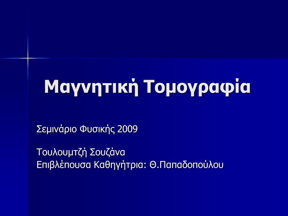 Μαγνητική Τομογραφία Σεμινάριο Φυσικής 2009 Τουλουμτζή Σουζάνα Επιβλέπουσα Καθηγήτρια: Θ.Παπαδοπούλου