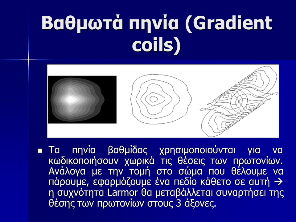 Βαθμωτά πηνία (Gradient coils) Τα πηνία βαθμίδας χρησιμοποιούνται για να κωδικοποιήσουν χωρικά τις θέσεις των πρωτονίων.