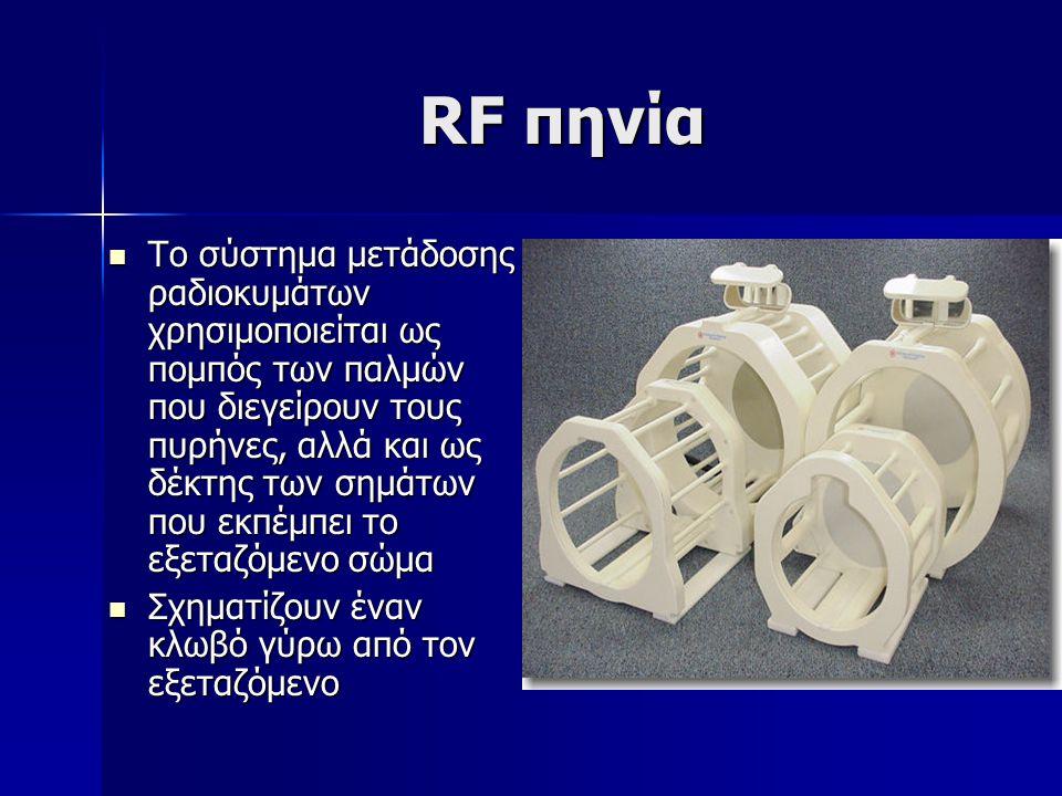RF πηνία Το σύστημα μετάδοσης ραδιοκυμάτων χρησιμοποιείται ως πομπός των παλμών που διεγείρουν τους πυρήνες, αλλά και ως δέκτης των σημάτων που εκπέμπει το εξεταζόμενο σώμα Το σύστημα μετάδοσης ραδιοκυμάτων χρησιμοποιείται ως πομπός των παλμών που διεγείρουν τους πυρήνες, αλλά και ως δέκτης των σημάτων που εκπέμπει το εξεταζόμενο σώμα Σχηματίζουν έναν κλωβό γύρω από τον εξεταζόμενο Σχηματίζουν έναν κλωβό γύρω από τον εξεταζόμενο