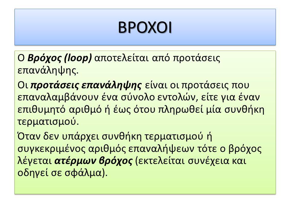 ΒΡΟΧΟΙΒΡΟΧΟΙ Ο Βρόχος (loop) αποτελείται από προτάσεις επανάληψης. Οι προτάσεις επανάληψης είναι οι προτάσεις που επαναλαμβάνουν ένα σύνολο εντολών, ε