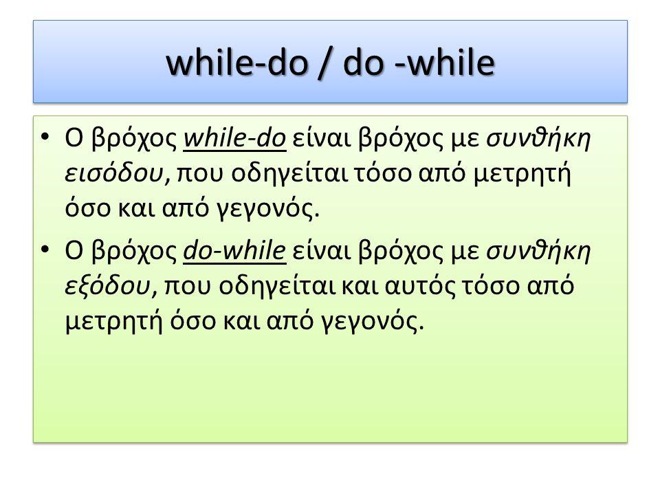 while-do / do -while Ο βρόχος while-do είναι βρόχος με συνθήκη εισόδου, που οδηγείται τόσο από μετρητή όσο και από γεγονός. Ο βρόχος do-while είναι βρ