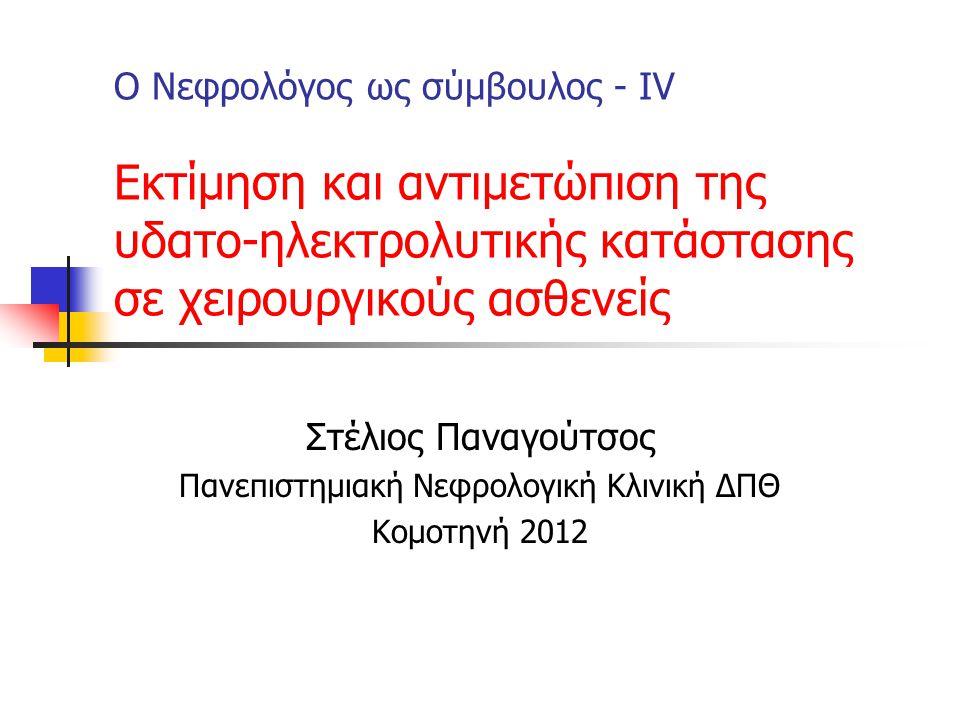 Ο Νεφρολόγος ως σύμβουλος - ΙV Εκτίμηση και αντιμετώπιση της υδατο-ηλεκτρολυτικής κατάστασης σε χειρουργικούς ασθενείς Στέλιος Παναγούτσος Πανεπιστημιακή Νεφρολογική Κλινική ΔΠΘ Κομοτηνή 2012