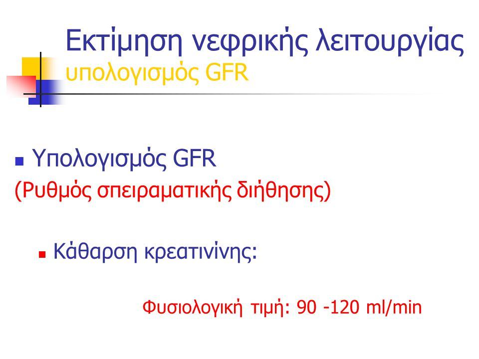 Εκτίμηση νεφρικής λειτουργίας υπολογισμός GFR Υπολογισμός GFR (Ρυθμός σπειραματικής διήθησης) Κάθαρση κρεατινίνης: Φυσιολογική τιμή: 90 -120 ml/min