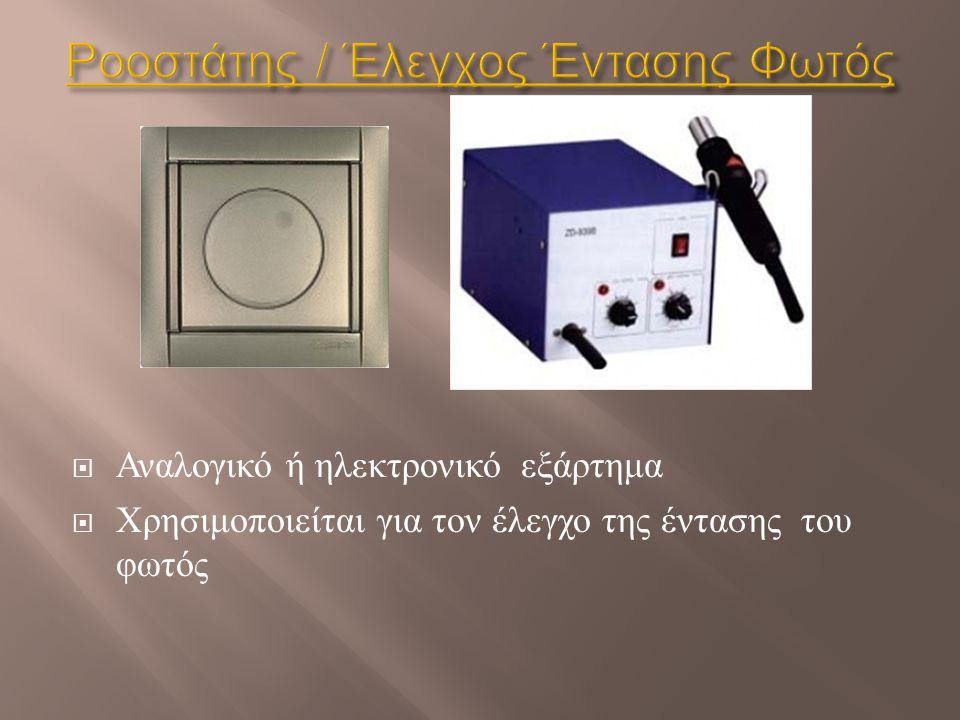  Αναλογικό ή ηλεκτρονικό εξάρτημα  Χρησιμοποιείται για τον έλεγχο της έντασης του φωτός