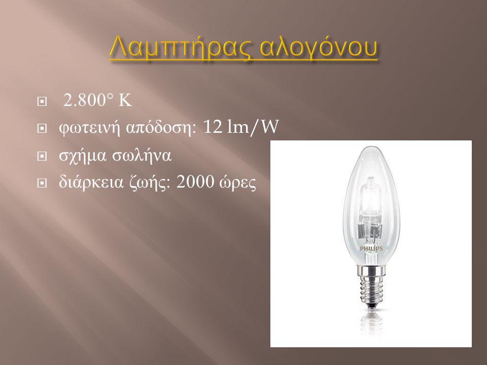  2.800° Κ  φωτεινή απόδοση : 12 lm/W  σχήμα σωλήνα  διάρκεια ζωής : 2000 ώρες
