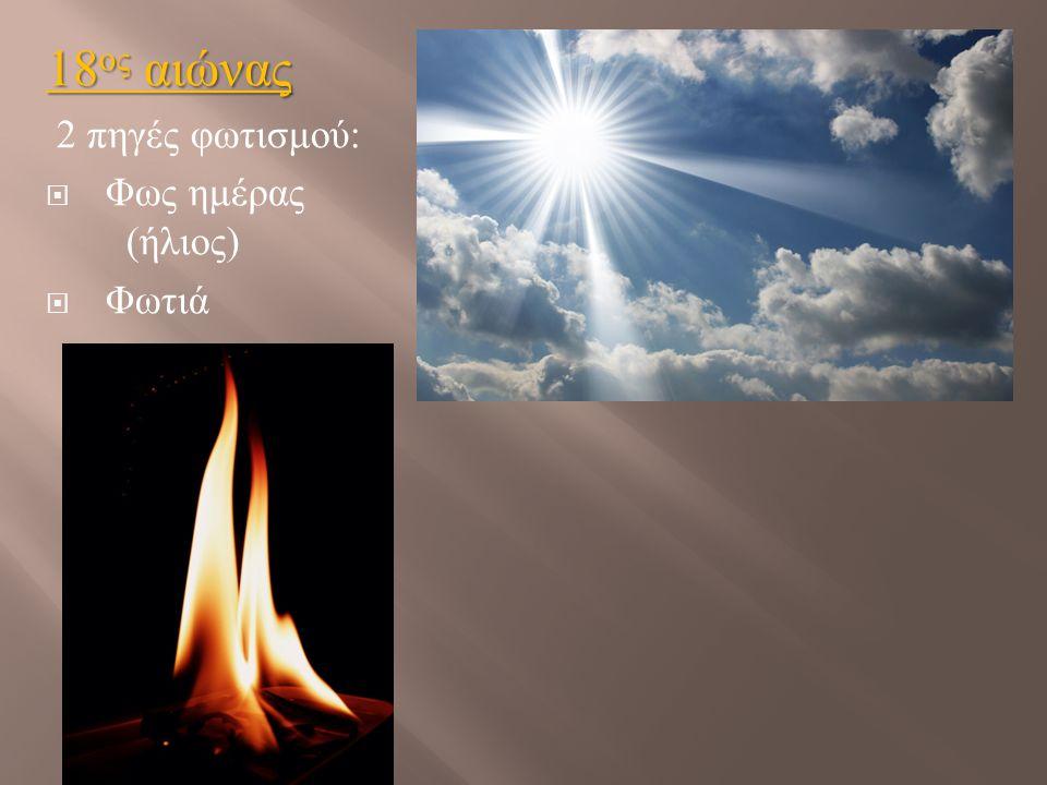 18 ος αιώνας 2 πηγές φωτισμού :  Φως ημέρας ( ήλιος )  Φωτιά