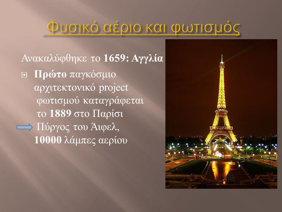 Ανακαλύφθηκε το 1659: Αγγλία  Πρώτο παγκόσμιο αρχιτεκτονικό project φωτισμού καταγράφεται το 1889 στο Παρίσι Πύργος του Άιφελ, 10000 λάμπες αερίου