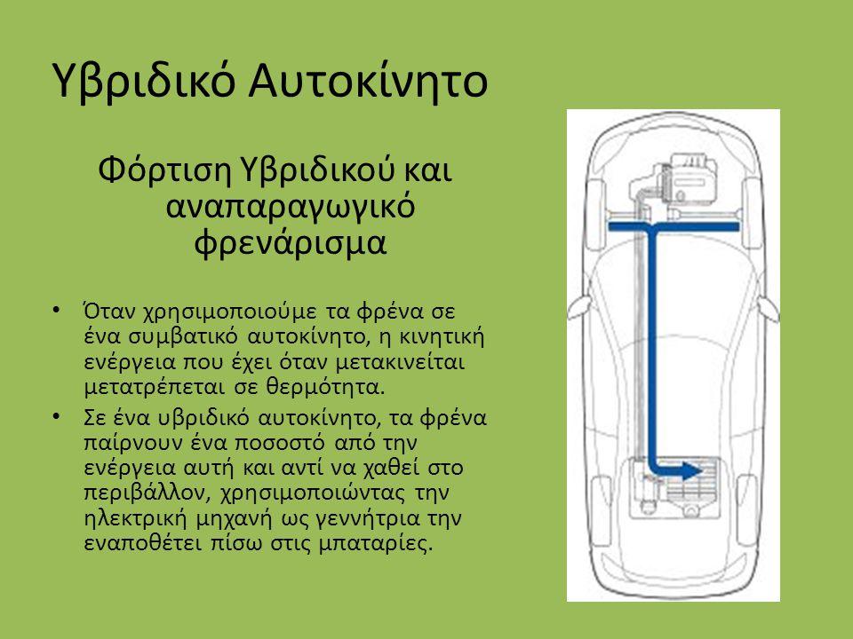 Υβριδικό Αυτοκίνητο Φόρτιση Υβριδικού και αναπαραγωγικό φρενάρισμα Όταν χρησιμοποιούμε τα φρένα σε ένα συμβατικό αυτοκίνητο, η κινητική ενέργεια που έ