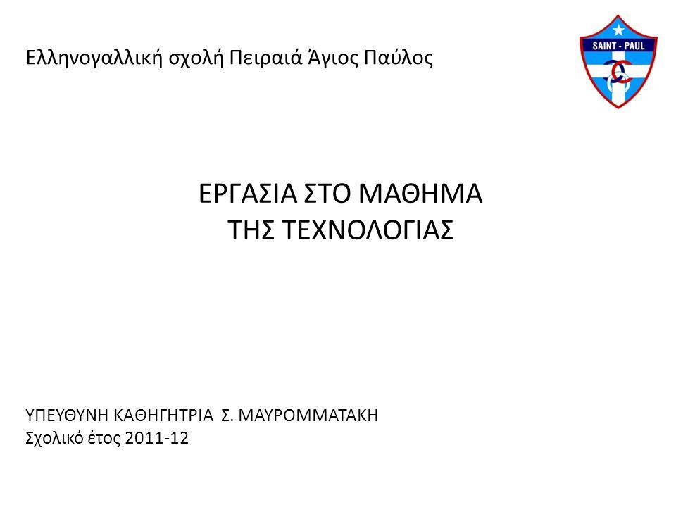 Ελληνογαλλική σχολή Πειραιά Άγιος Παύλος ΕΡΓΑΣΙΑ ΣΤΟ ΜΑΘΗΜΑ ΤΗΣ ΤΕΧΝΟΛΟΓΙΑΣ ΥΠΕΥΘΥΝΗ ΚΑΘΗΓΗΤΡΙΑ Σ. ΜΑΥΡΟΜΜΑΤΑΚΗ Σχολικό έτος 2011-12
