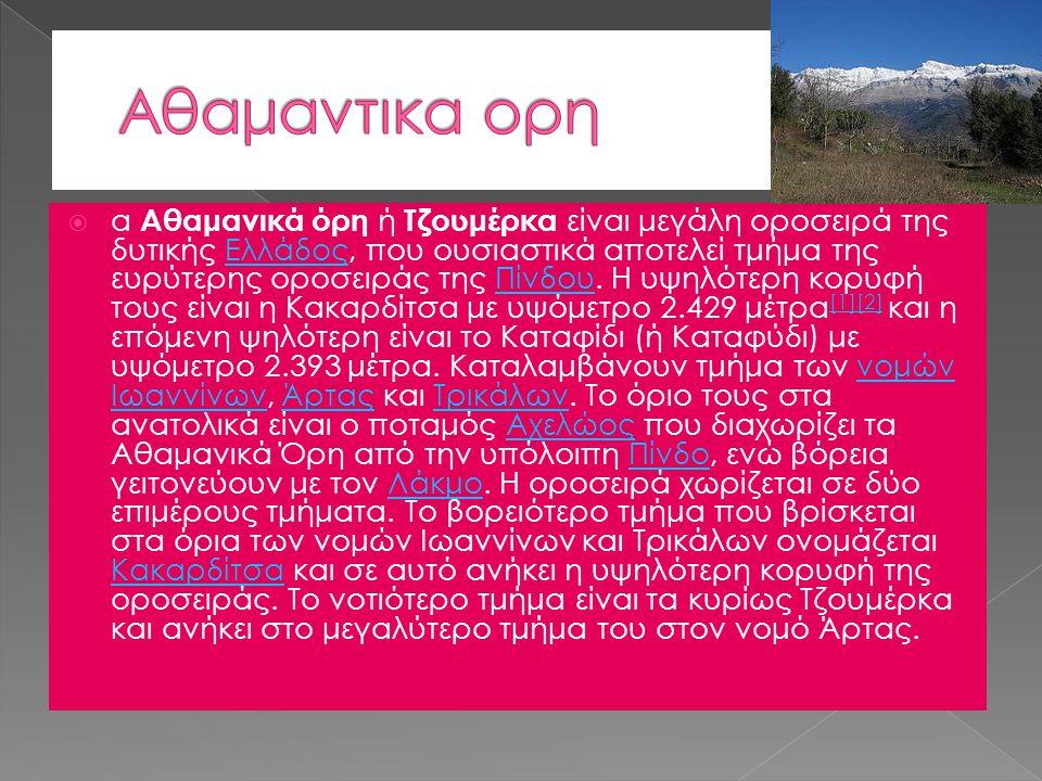  α Αθαμανικά όρη ή Τζουμέρκα είναι μεγάλη οροσειρά της δυτικής Ελλάδος, που ουσιαστικά αποτελεί τμήμα της ευρύτερης οροσειράς της Πίνδου. Η υψηλότερη