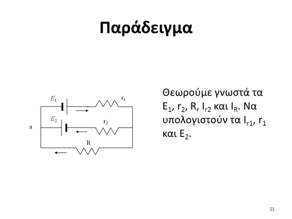 Παράδειγμα Θεωρούμε γνωστά τα E 1, r 2, R, I r2 και I R. Να υπολογιστούν τα I r1, r 1 και E 2. 21