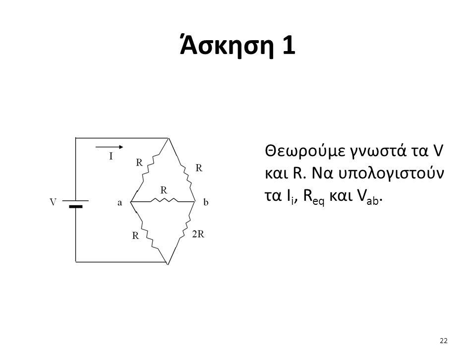 Άσκηση 1 Θεωρούμε γνωστά τα V και R. Να υπολογιστούν τα I i, R eq και V ab. 22
