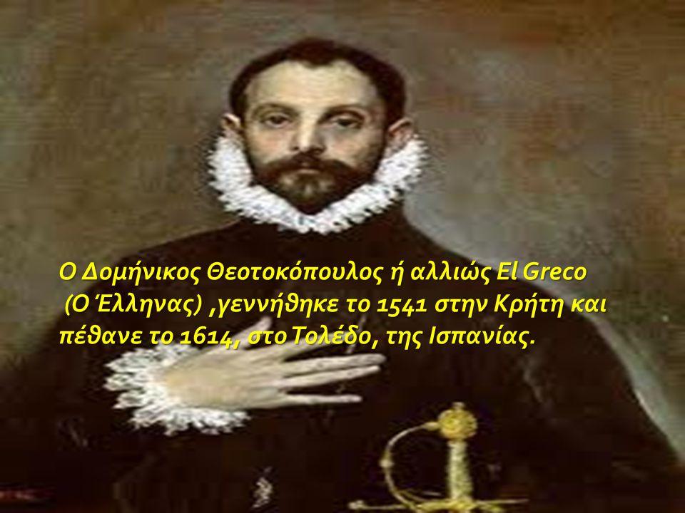 Ο Δομήνικος Θεοτοκόπουλος ή αλλιώς El Greco (Ο Έλληνας),γεννήθηκε το 1541 στην Κρήτη και πέθανε το 1614, στο Τολέδο, της Ισπανίας. (Ο Έλληνας),γεννήθη