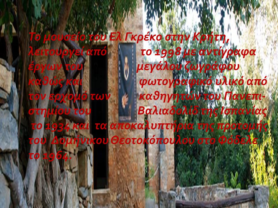 Το μουσείο του Ελ Γκρέκο στην Κρήτη, λειτουργεί από το 1998 με αντίγραφα έργων του μεγάλου ζωγράφου καθώς και φωτογραφικό υλικό από τον ερχομό των καθ