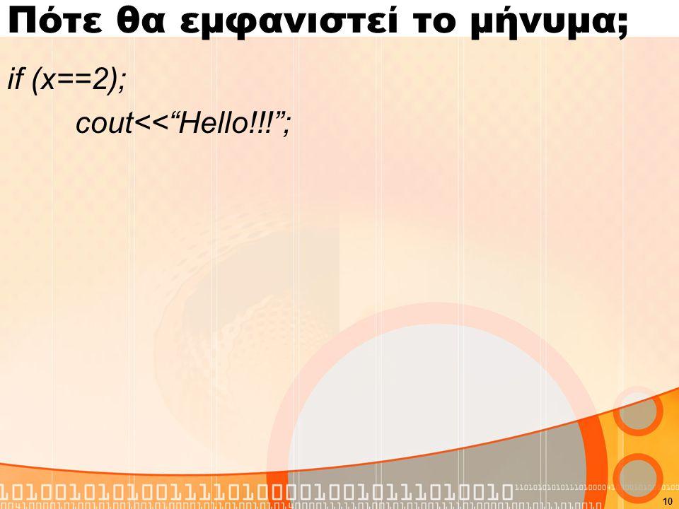 Πότε θα εμφανιστεί το μήνυμα; if (x==2); cout<< Hello!!! ; 10