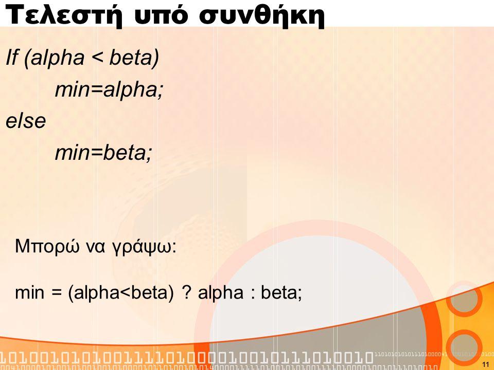 Τελεστή υπό συνθήκη If (alpha < beta) min=alpha; else min=beta; 11 Μπορώ να γράψω: min = (alpha<beta) .