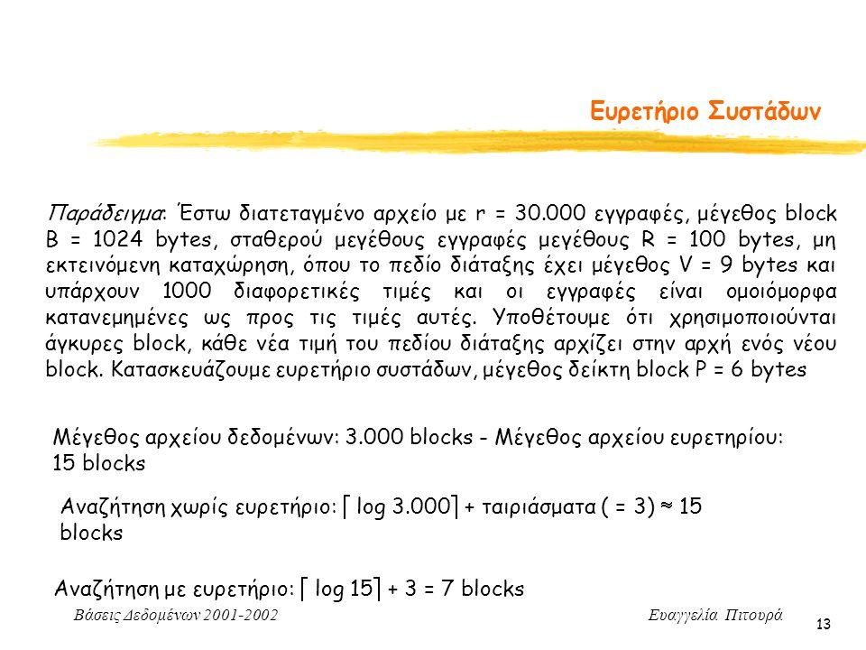 Βάσεις Δεδομένων 2001-2002 Ευαγγελία Πιτουρά 13 Ευρετήριο Συστάδων Μέγεθος αρχείου δεδομένων: 3.000 blocks - Μέγεθος αρχείου ευρετηρίου: 15 blocks Αναζήτηση χωρίς ευρετήριο:  log 3.000  + ταιριάσματα ( = 3)  15 blocks Αναζήτηση με ευρετήριο:  log 15  + 3 = 7 blocks Παράδειγμα: Έστω διατεταγμένο αρχείο με r = 30.000 εγγραφές, μέγεθος block B = 1024 bytes, σταθερού μεγέθους εγγραφές μεγέθους R = 100 bytes, μη εκτεινόμενη καταχώρηση, όπου το πεδίο διάταξης έχει μέγεθος V = 9 bytes και υπάρχουν 1000 διαφορετικές τιμές και οι εγγραφές είναι ομοιόμορφα κατανεμημένες ως προς τις τιμές αυτές.
