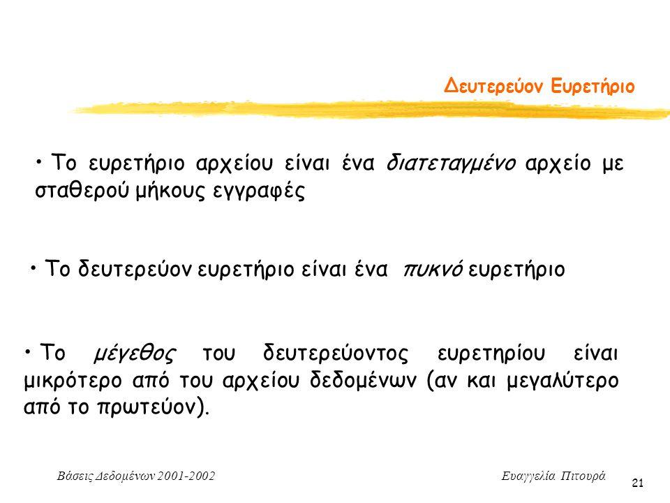 Βάσεις Δεδομένων 2001-2002 Ευαγγελία Πιτουρά 21 Δευτερεύον Ευρετήριο Το ευρετήριο αρχείου είναι ένα διατεταγμένο αρχείο με σταθερού μήκους εγγραφές Το δευτερεύον ευρετήριο είναι ένα πυκνό ευρετήριο Το μέγεθος του δευτερεύοντος ευρετηρίου είναι μικρότερο από του αρχείου δεδομένων (αν και μεγαλύτερο από το πρωτεύον).