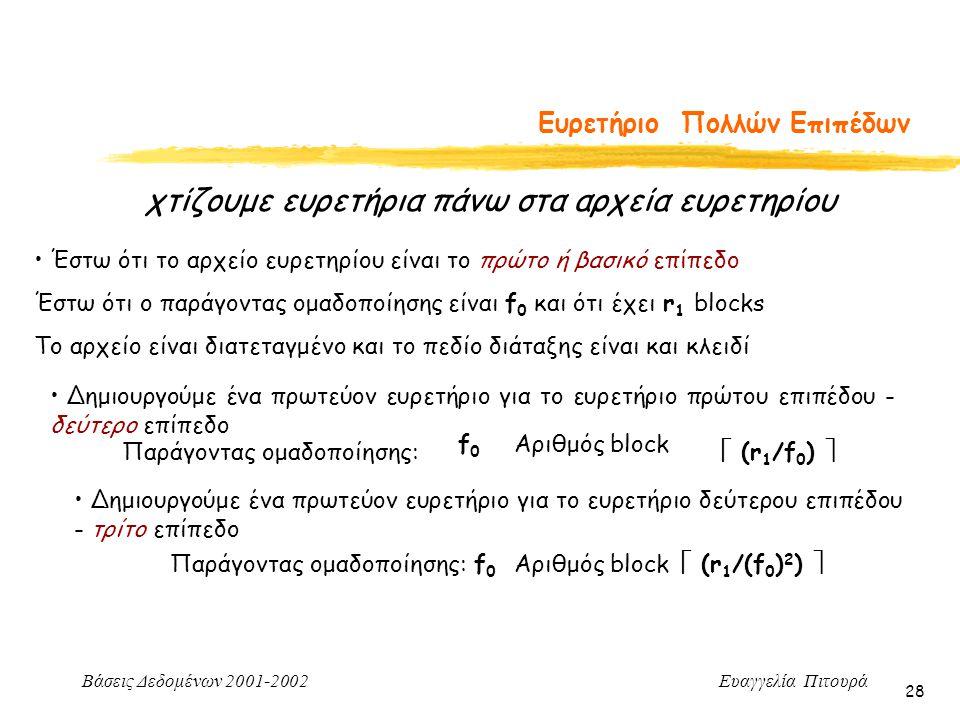 Βάσεις Δεδομένων 2001-2002 Ευαγγελία Πιτουρά 28 Ευρετήριο Πολλών Επιπέδων χτίζουμε ευρετήρια πάνω στα αρχεία ευρετηρίου Έστω ότι το αρχείο ευρετηρίου είναι το πρώτο ή βασικό επίπεδο Έστω ότι ο παράγοντας ομαδοποίησης είναι f 0 και ότι έχει r 1 blocks Το αρχείο είναι διατεταγμένο και το πεδίο διάταξης είναι και κλειδί Δημιουργούμε ένα πρωτεύον ευρετήριο για το ευρετήριο πρώτου επιπέδου - δεύτερο επίπεδο Παράγοντας ομαδοποίησης: f0f0 Αριθμός block  (r 1 /f 0 )  Δημιουργούμε ένα πρωτεύον ευρετήριο για το ευρετήριο δεύτερου επιπέδου - τρίτο επίπεδο Παράγοντας ομαδοποίησης:f0f0 Αριθμός block  (r 1 /(f 0 ) 2 ) 