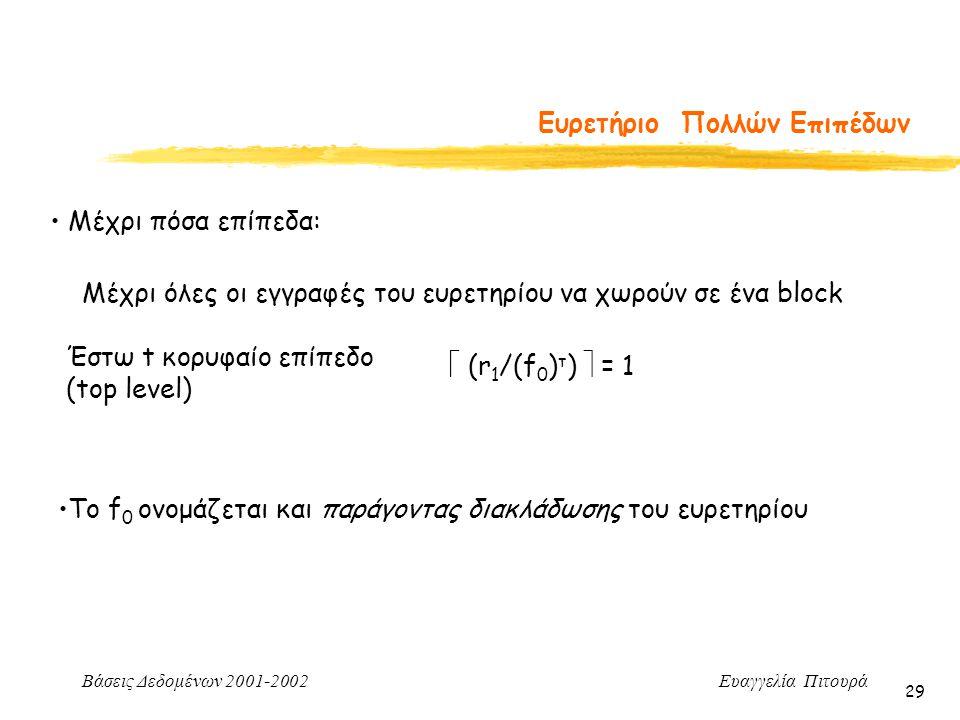 Βάσεις Δεδομένων 2001-2002 Ευαγγελία Πιτουρά 29 Ευρετήριο Πολλών Επιπέδων Μέχρι πόσα επίπεδα: Μέχρι όλες οι εγγραφές του ευρετηρίου να χωρούν σε ένα block Έστω t κορυφαίο επίπεδο (top level)  (r 1 /(f 0 ) τ )  = 1 Το f 0 ονομάζεται και παράγοντας διακλάδωσης του ευρετηρίου