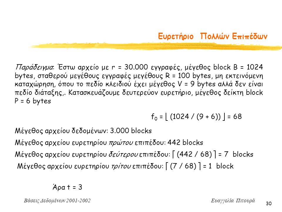 Βάσεις Δεδομένων 2001-2002 Ευαγγελία Πιτουρά 30 Ευρετήριο Πολλών Επιπέδων Παράδειγμα: Έστω αρχείο με r = 30.000 εγγραφές, μέγεθος block B = 1024 bytes, σταθερού μεγέθους εγγραφές μεγέθους R = 100 bytes, μη εκτεινόμενη καταχώρηση, όπου το πεδίο κλειδιού έχει μέγεθος V = 9 bytes αλλά δεν είναι πεδίο διάταξης,.