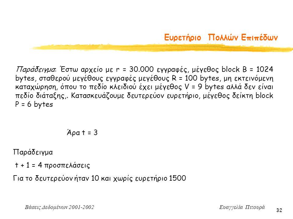 Βάσεις Δεδομένων 2001-2002 Ευαγγελία Πιτουρά 32 Ευρετήριο Πολλών Επιπέδων Παράδειγμα: Έστω αρχείο με r = 30.000 εγγραφές, μέγεθος block B = 1024 bytes, σταθερού μεγέθους εγγραφές μεγέθους R = 100 bytes, μη εκτεινόμενη καταχώρηση, όπου το πεδίο κλειδιού έχει μέγεθος V = 9 bytes αλλά δεν είναι πεδίο διάταξης,.