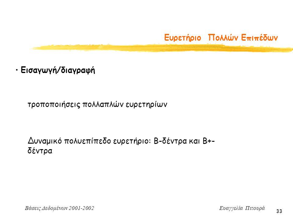 Βάσεις Δεδομένων 2001-2002 Ευαγγελία Πιτουρά 33 Ευρετήριο Πολλών Επιπέδων Εισαγωγή/διαγραφή τροποποιήσεις πολλαπλών ευρετηρίων Δυναμικό πολυεπίπεδο ευρετήριο: Β-δέντρα και Β+- δέντρα