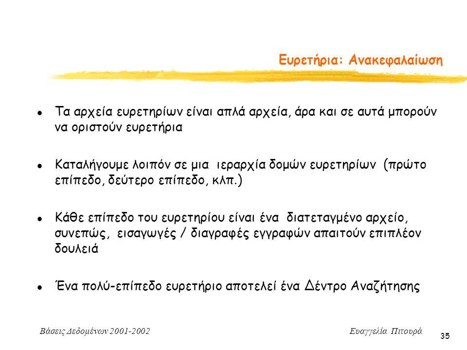 Βάσεις Δεδομένων 2001-2002 Ευαγγελία Πιτουρά 35 l Τα αρχεία ευρετηρίων είναι απλά αρχεία, άρα και σε αυτά μπορούν να οριστούν ευρετήρια l Καταλήγουμε