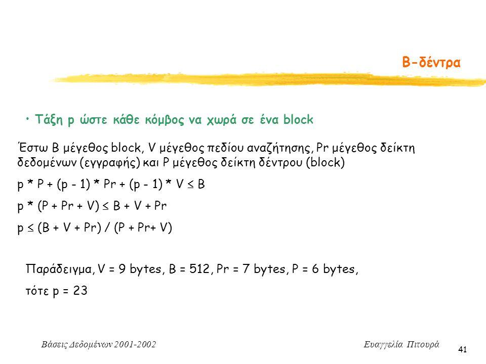 Βάσεις Δεδομένων 2001-2002 Ευαγγελία Πιτουρά 41 Β-δέντρα Τάξη p ώστε κάθε κόμβος να χωρά σε ένα block Έστω Β μέγεθος block, V μέγεθος πεδίου αναζήτησης, Pr μέγεθος δείκτη δεδομένων (εγγραφής) και P μέγεθος δείκτη δέντρου (block) p * P + (p - 1) * Pr + (p - 1) * V  B p * (P + Pr + V)  B + V + Pr p  (B + V + Pr) / (P + Pr+ V) Παράδειγμα, V = 9 bytes, B = 512, Pr = 7 bytes, P = 6 bytes, τότε p = 23