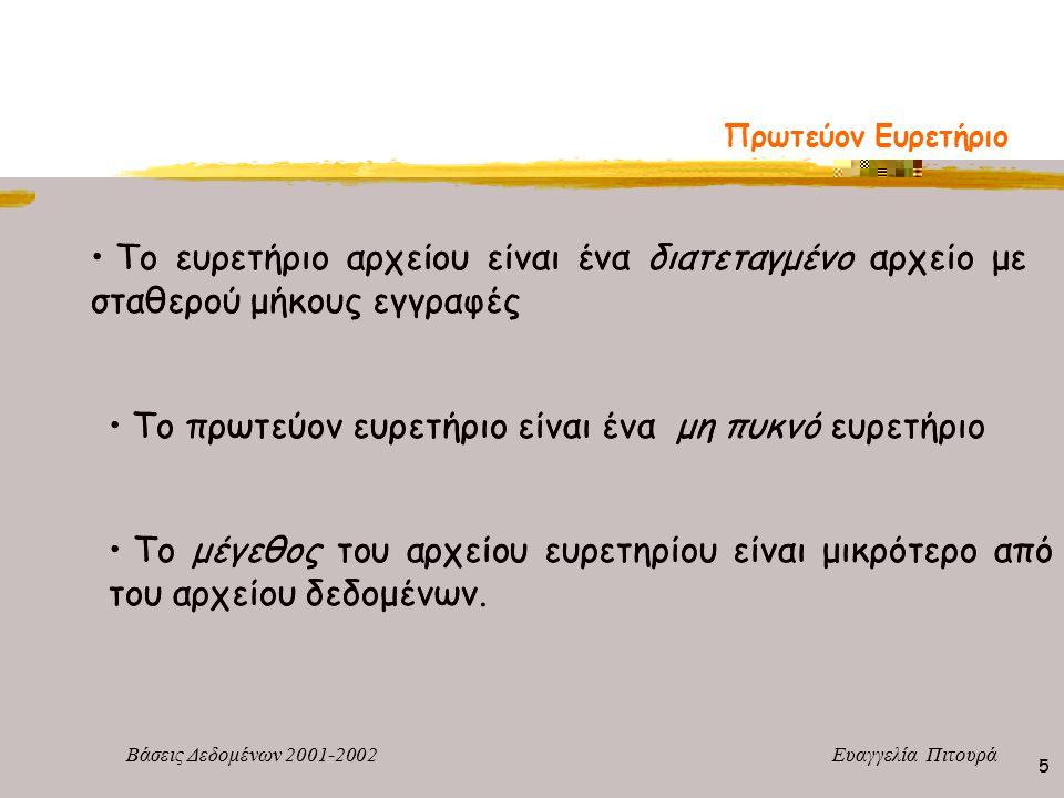 Βάσεις Δεδομένων 2001-2002 Ευαγγελία Πιτουρά 5 Πρωτεύον Ευρετήριο Το ευρετήριο αρχείου είναι ένα διατεταγμένο αρχείο με σταθερού μήκους εγγραφές Το πρ