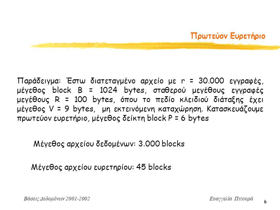 Βάσεις Δεδομένων 2001-2002 Ευαγγελία Πιτουρά 6 Πρωτεύον Ευρετήριο Παράδειγμα: Έστω διατεταγμένο αρχείο με r = 30.000 εγγραφές, μέγεθος block B = 1024 bytes, σταθερού μεγέθους εγγραφές μεγέθους R = 100 bytes, όπου το πεδίο κλειδιού διάταξης έχει μέγεθος V = 9 bytes, μη εκτεινόμενη καταχώρηση.