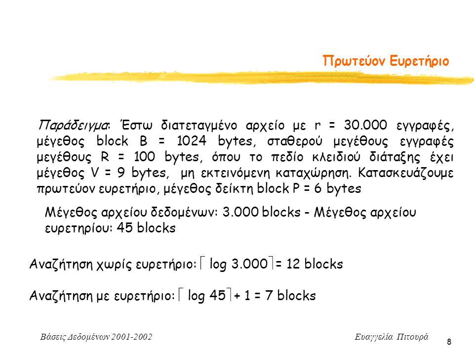 Βάσεις Δεδομένων 2001-2002 Ευαγγελία Πιτουρά 8 Πρωτεύον Ευρετήριο Παράδειγμα: Έστω διατεταγμένο αρχείο με r = 30.000 εγγραφές, μέγεθος block B = 1024 bytes, σταθερού μεγέθους εγγραφές μεγέθους R = 100 bytes, όπου το πεδίο κλειδιού διάταξης έχει μέγεθος V = 9 bytes, μη εκτεινόμενη καταχώρηση.