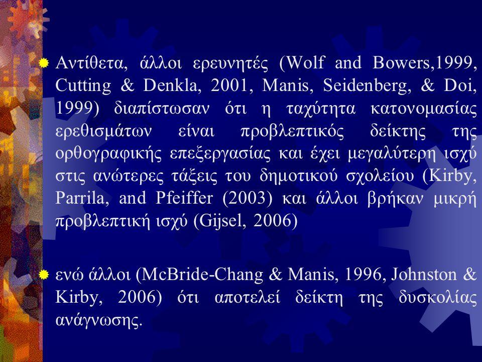  Αντίθετα, άλλοι ερευνητές (Wolf and Bowers,1999, Cutting & Denkla, 2001, Manis, Seidenberg, & Doi, 1999) διαπίστωσαν ότι η ταχύτητα κατονομασίας ερεθισμάτων είναι προβλεπτικός δείκτης της ορθογραφικής επεξεργασίας και έχει μεγαλύτερη ισχύ στις ανώτερες τάξεις του δημοτικού σχολείου (Kirby, Parrila, and Pfeiffer (2003) και άλλοι βρήκαν μικρή προβλεπτική ισχύ (Gijsel, 2006)  ενώ άλλοι (McBride-Chang & Manis, 1996, Johnston & Kirby, 2006) ότι αποτελεί δείκτη της δυσκολίας ανάγνωσης.