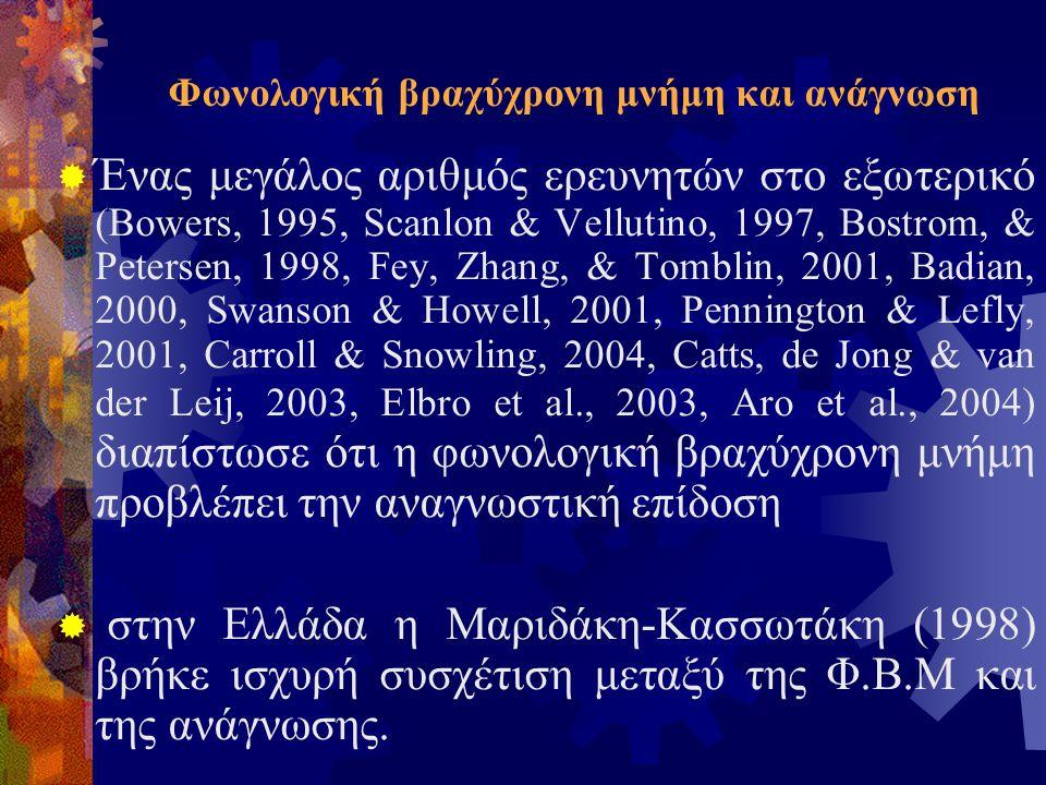 Φωνολογική βραχύχρονη μνήμη και ανάγνωση  Ένας μεγάλος αριθμός ερευνητών στο εξωτερικό (Bowers, 1995, Scanlon & Vellutino, 1997, Bostrom, & Petersen, 1998, Fey, Zhang, & Tomblin, 2001, Badian, 2000, Swanson & Howell, 2001, Pennington & Lefly, 2001, Carroll & Snowling, 2004, Catts, de Jong & van der Leij, 2003, Elbro et al., 2003, Aro et al., 2004) διαπίστωσε ότι η φωνολογική βραχύχρονη μνήμη προβλέπει την αναγνωστική επίδοση  στην Ελλάδα η Μαριδάκη-Κασσωτάκη (1998) βρήκε ισχυρή συσχέτιση μεταξύ της Φ.Β.Μ και της ανάγνωσης.