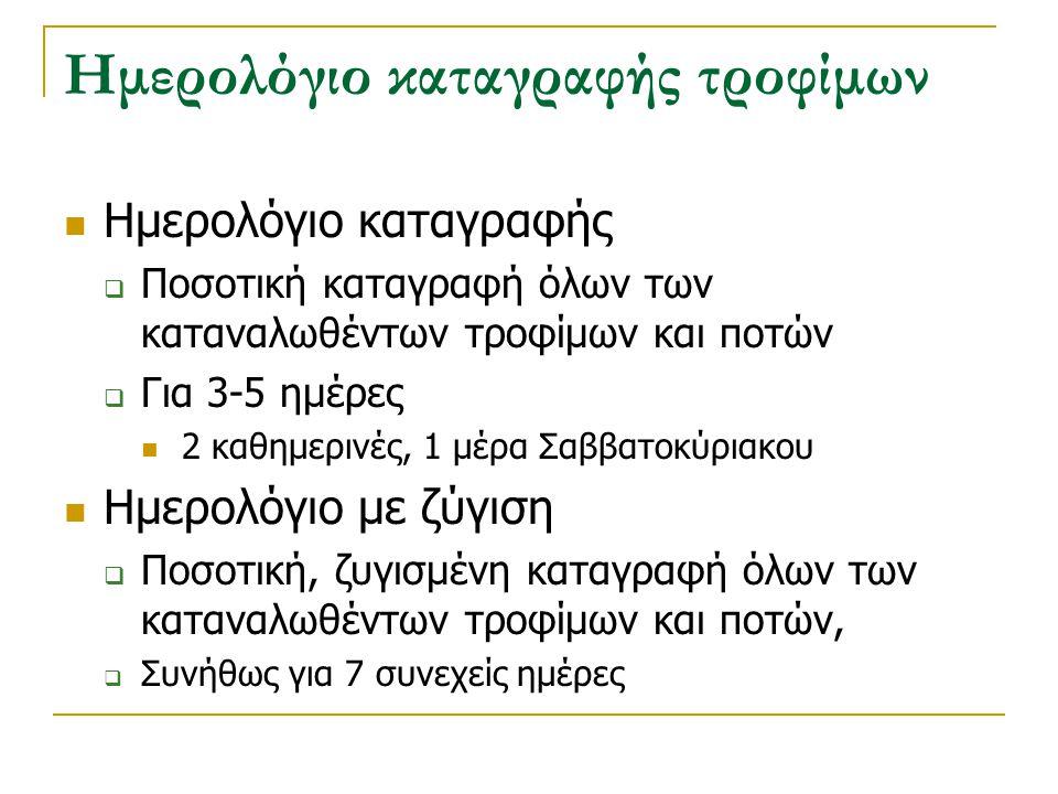Ημερολόγιο καταγραφής τροφίμων Ημερολόγιο καταγραφής  Ποσοτική καταγραφή όλων των καταναλωθέντων τροφίμων και ποτών  Για 3-5 ημέρες 2 καθημερινές, 1
