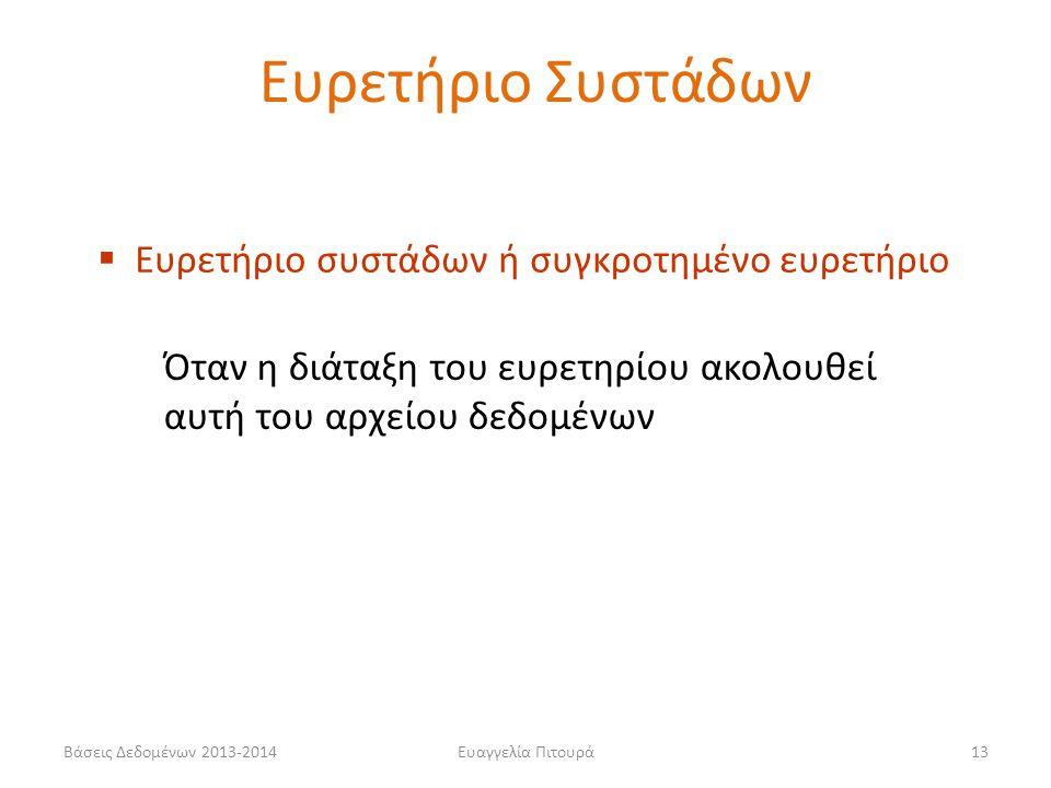 Ευαγγελία Πιτουρά13  Ευρετήριο συστάδων ή συγκροτημένο ευρετήριο Όταν η διάταξη του ευρετηρίου ακολουθεί αυτή του αρχείου δεδομένων Ευρετήριο Συστάδων Βάσεις Δεδομένων 2013-2014