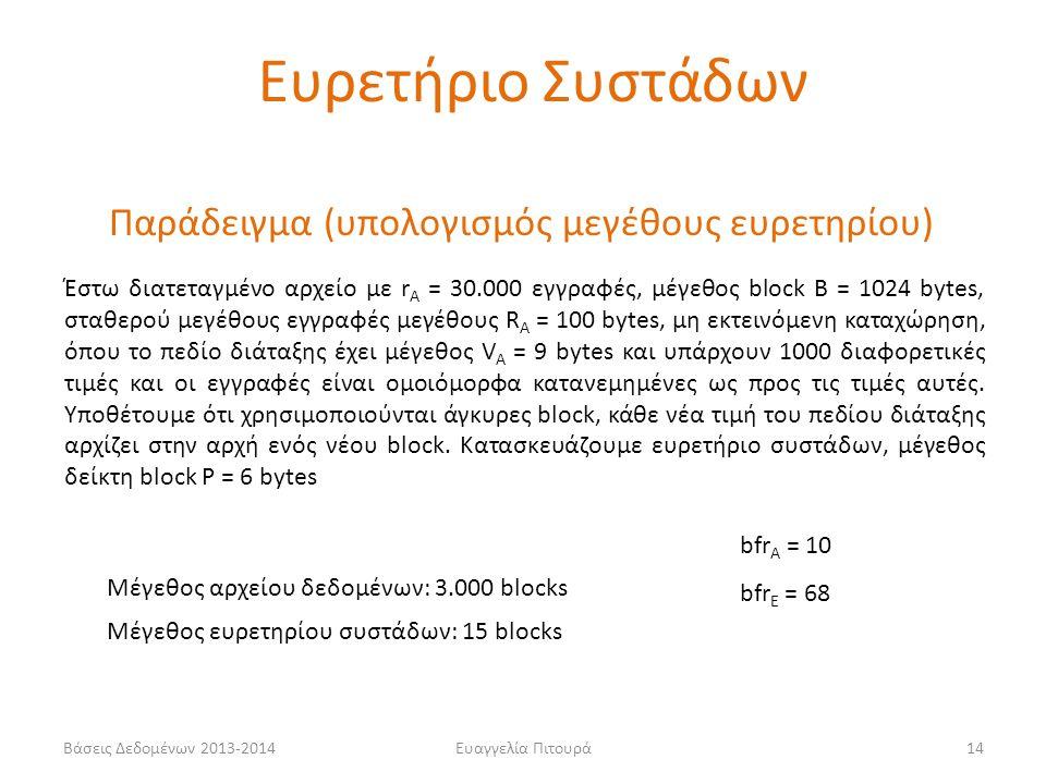 Ευαγγελία Πιτουρά14 Παράδειγμα (υπολογισμός μεγέθους ευρετηρίου) Έστω διατεταγμένο αρχείο με r A = 30.000 εγγραφές, μέγεθος block B = 1024 bytes, σταθερού μεγέθους εγγραφές μεγέθους R A = 100 bytes, μη εκτεινόμενη καταχώρηση, όπου το πεδίο διάταξης έχει μέγεθος V A = 9 bytes και υπάρχουν 1000 διαφορετικές τιμές και οι εγγραφές είναι ομοιόμορφα κατανεμημένες ως προς τις τιμές αυτές.