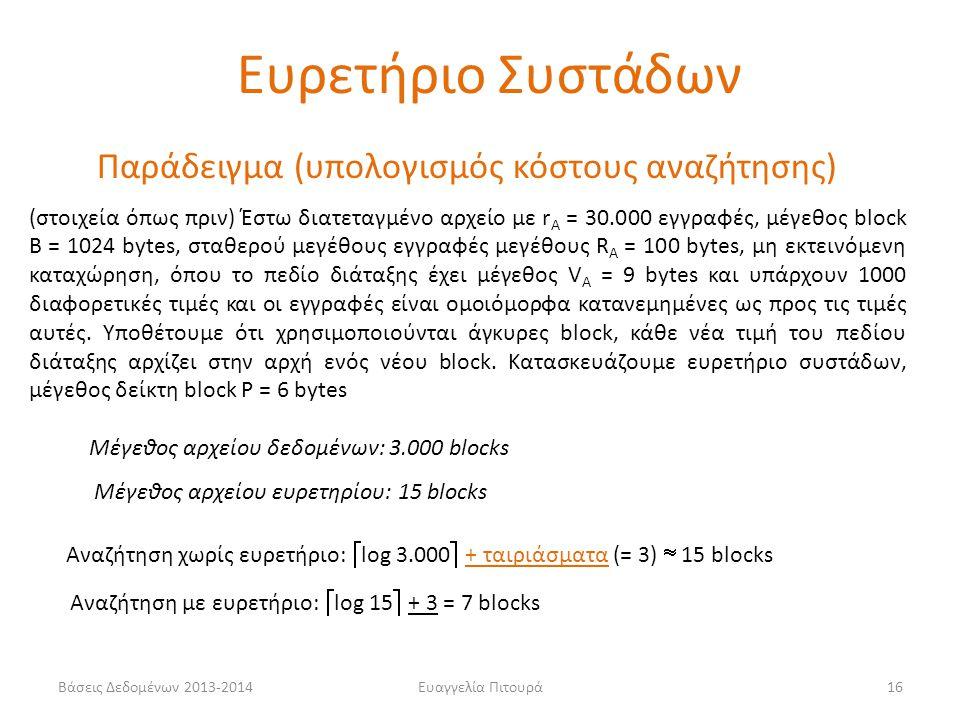 Ευαγγελία Πιτουρά16 Μέγεθος αρχείου δεδομένων: 3.000 blocks Μέγεθος αρχείου ευρετηρίου: 15 blocks Αναζήτηση χωρίς ευρετήριο:  log 3.000  + ταιριάσματα (= 3)  15 blocks Αναζήτηση με ευρετήριο:  log 15  + 3 = 7 blocks Παράδειγμα (υπολογισμός κόστους αναζήτησης) (στοιχεία όπως πριν) Έστω διατεταγμένο αρχείο με r Α = 30.000 εγγραφές, μέγεθος block B = 1024 bytes, σταθερού μεγέθους εγγραφές μεγέθους R Α = 100 bytes, μη εκτεινόμενη καταχώρηση, όπου το πεδίο διάταξης έχει μέγεθος V Α = 9 bytes και υπάρχουν 1000 διαφορετικές τιμές και οι εγγραφές είναι ομοιόμορφα κατανεμημένες ως προς τις τιμές αυτές.