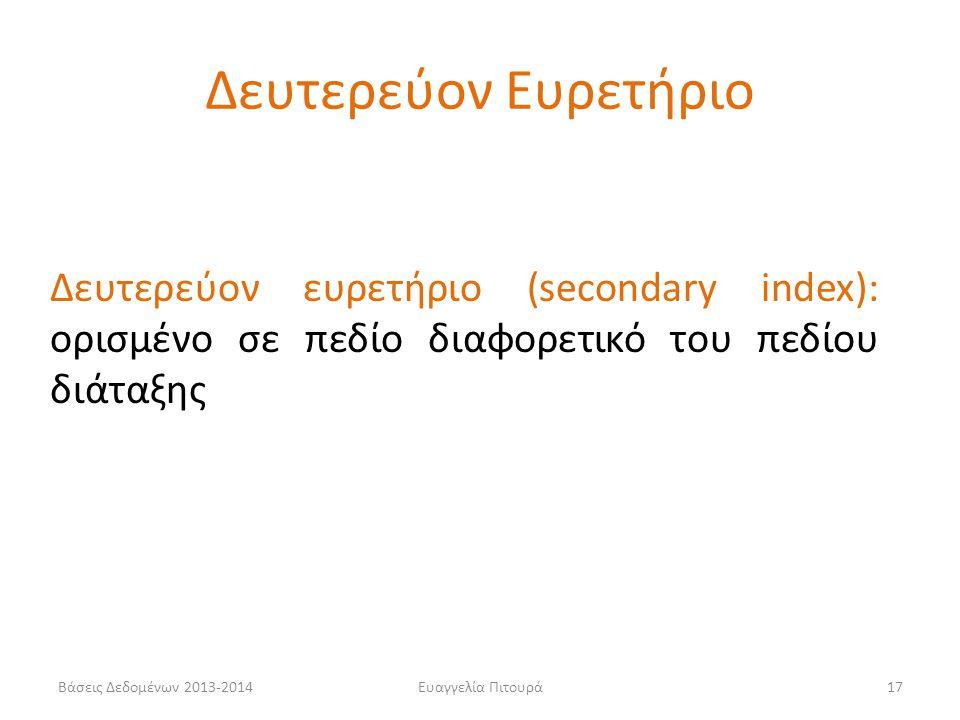 Ευαγγελία Πιτουρά17 Δευτερεύον ευρετήριο (secondary index): ορισμένο σε πεδίο διαφορετικό του πεδίου διάταξης Δευτερεύον Ευρετήριο Βάσεις Δεδομένων 2013-2014