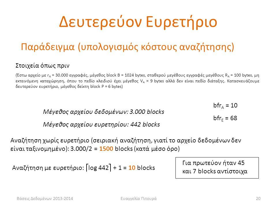Ευαγγελία Πιτουρά20 Μέγεθος αρχείου δεδομένων: 3.000 blocks Μέγεθος αρχείου ευρετηρίου: 442 blocks Αναζήτηση χωρίς ευρετήριο (σειριακή αναζήτηση, γιατί το αρχείο δεδομένων δεν είναι ταξινομημένο): 3.000/2 = 1500 blocks (κατά μέσο όρο) Αναζήτηση με ευρετήριο:  log 442  + 1 = 10 blocks Στοιχεία όπως πριν (Έστω αρχείο με r Α = 30.000 εγγραφές, μέγεθος block B = 1024 bytes, σταθερού μεγέθους εγγραφές μεγέθους R Α = 100 bytes, μη εκτεινόμενη καταχώρηση, όπου το πεδίο κλειδιού έχει μέγεθος V Α = 9 bytes αλλά δεν είναι πεδίο διάταξης.