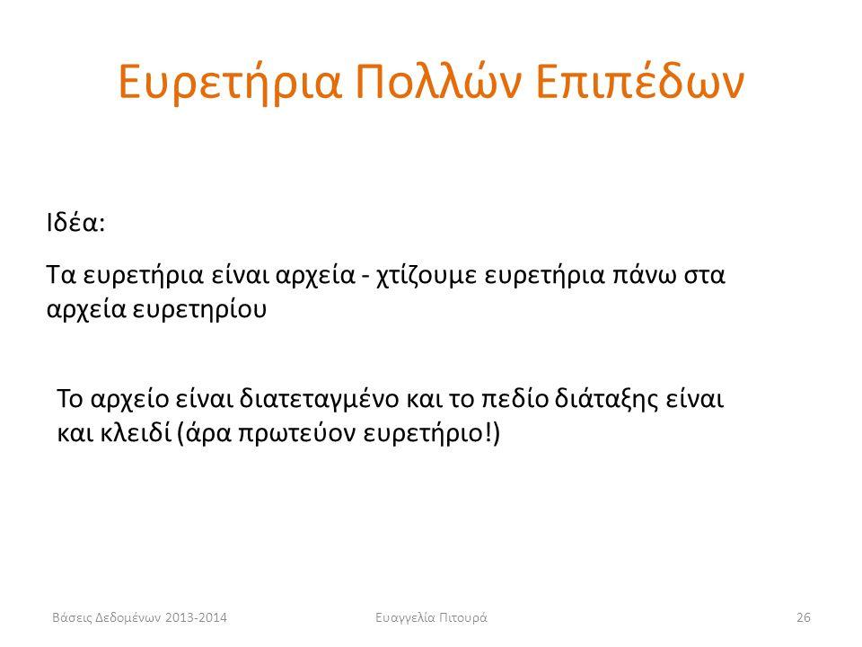 Ευαγγελία Πιτουρά26 Ιδέα: Τα ευρετήρια είναι αρχεία - χτίζουμε ευρετήρια πάνω στα αρχεία ευρετηρίου Το αρχείο είναι διατεταγμένο και το πεδίο διάταξης είναι και κλειδί (άρα πρωτεύον ευρετήριο!) Ευρετήρια Πολλών Επιπέδων Βάσεις Δεδομένων 2013-2014