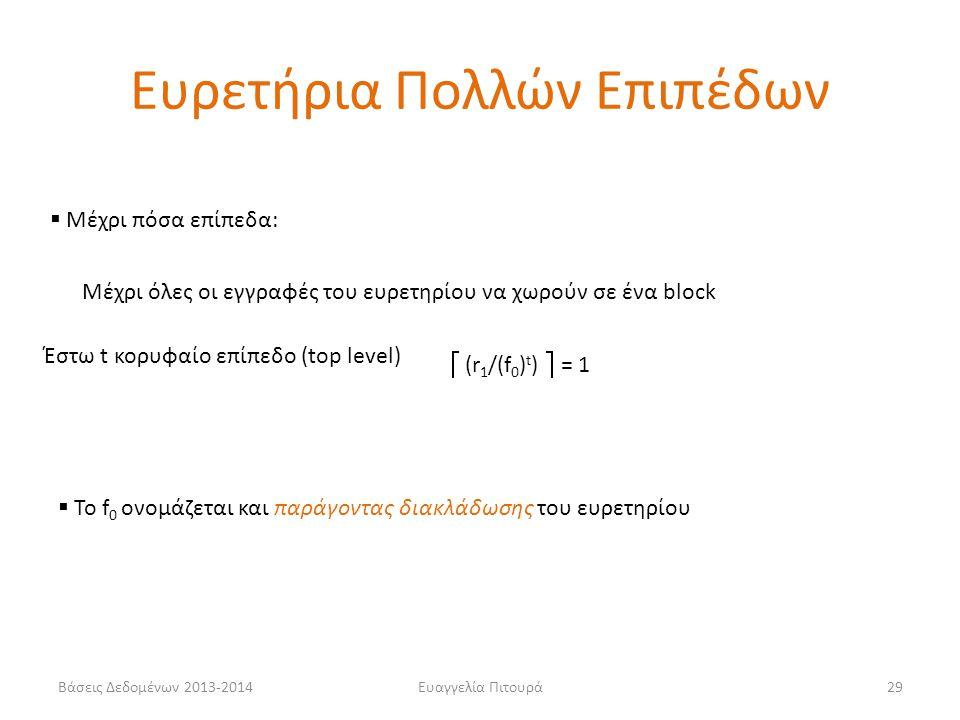 Ευαγγελία Πιτουρά29  Μέχρι πόσα επίπεδα: Μέχρι όλες οι εγγραφές του ευρετηρίου να χωρούν σε ένα block Έστω t κορυφαίο επίπεδο (top level)  (r 1 /(f 0 ) t )  = 1  Το f 0 ονομάζεται και παράγοντας διακλάδωσης του ευρετηρίου Ευρετήρια Πολλών Επιπέδων Βάσεις Δεδομένων 2013-2014