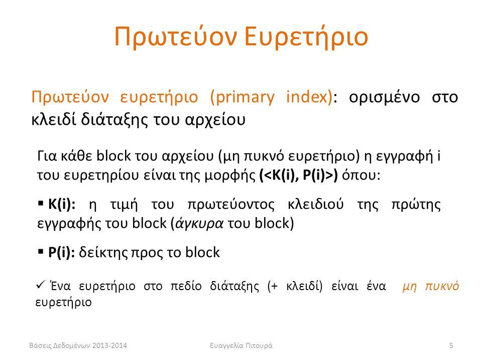 Ευαγγελία Πιτουρά5 Πρωτεύον ευρετήριο (primary index): ορισμένο στο κλειδί διάταξης του αρχείου Για κάθε block του αρχείου (μη πυκνό ευρετήριο) η εγγραφή i του ευρετηρίου είναι της μορφής ( ) όπου:  Κ(i): η τιμή του πρωτεύοντος κλειδιού της πρώτης εγγραφής του block (άγκυρα του block)  P(i): δείκτης προς το block Ένα ευρετήριο στο πεδίο διάταξης (+ κλειδί) είναι ένα μη πυκνό ευρετήριο Πρωτεύον Ευρετήριο Βάσεις Δεδομένων 2013-2014