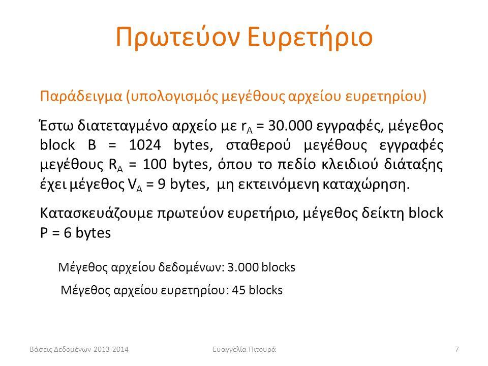 Ευαγγελία Πιτουρά7 Παράδειγμα (υπολογισμός μεγέθους αρχείου ευρετηρίου) Έστω διατεταγμένο αρχείο με r A = 30.000 εγγραφές, μέγεθος block B = 1024 bytes, σταθερού μεγέθους εγγραφές μεγέθους R A = 100 bytes, όπου το πεδίο κλειδιού διάταξης έχει μέγεθος V A = 9 bytes, μη εκτεινόμενη καταχώρηση.