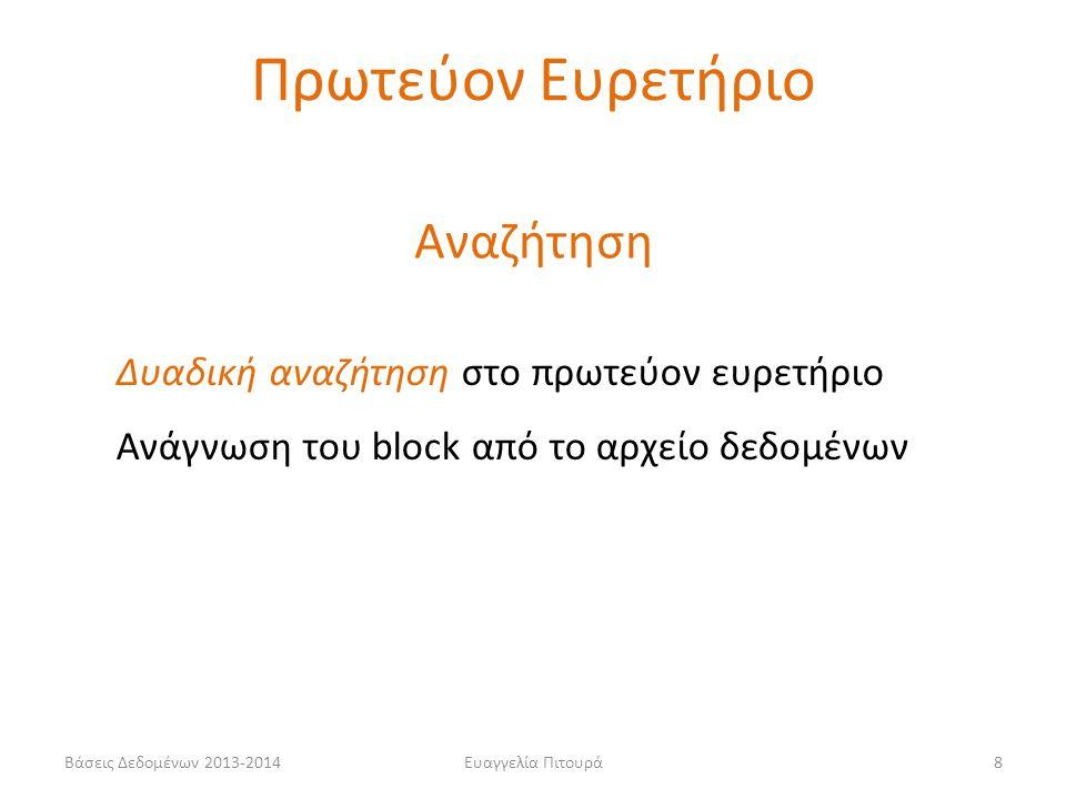 Ευαγγελία Πιτουρά8 Αναζήτηση Δυαδική αναζήτηση στο πρωτεύον ευρετήριο Ανάγνωση του block από το αρχείο δεδομένων Πρωτεύον Ευρετήριο Βάσεις Δεδομένων 2013-2014