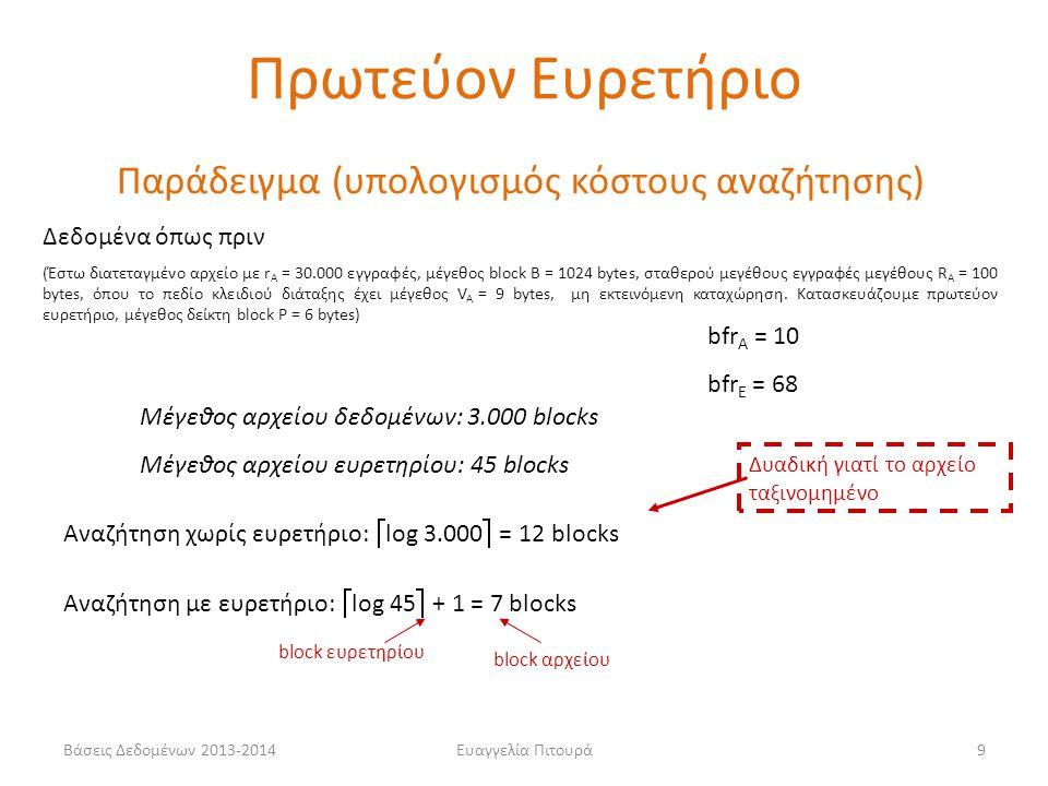 Ευαγγελία Πιτουρά9 Παράδειγμα (υπολογισμός κόστους αναζήτησης) Δεδομένα όπως πριν (Έστω διατεταγμένο αρχείο με r A = 30.000 εγγραφές, μέγεθος block B = 1024 bytes, σταθερού μεγέθους εγγραφές μεγέθους R A = 100 bytes, όπου το πεδίο κλειδιού διάταξης έχει μέγεθος V A = 9 bytes, μη εκτεινόμενη καταχώρηση.